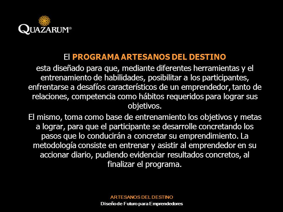 ARTESANOS DEL DESTINO Diseño de Futuro para Emprendedores Programa de Resultados FASES FASE I: APERTURA Los participantes elaboraran una carta compromiso individual donde detallaran sus objetivos.