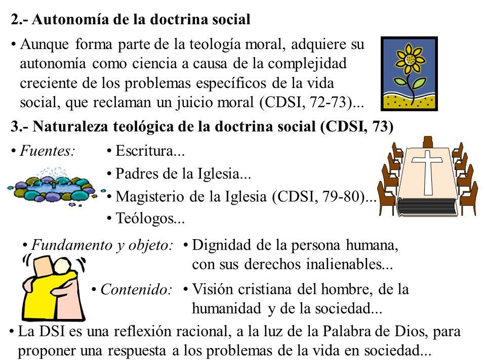 Aunque forma parte de la teología moral, adquiere su autonomía como ciencia a causa de la complejidad creciente de los problemas específicos de la vida social, que reclaman un juicio moral (CDSI, 72-73)...