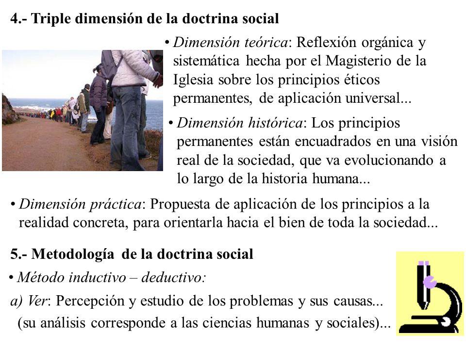 4.- Triple dimensión de la doctrina social Dimensión teórica: Reflexión orgánica y sistemática hecha por el Magisterio de la Iglesia sobre los principios éticos permanentes, de aplicación universal...
