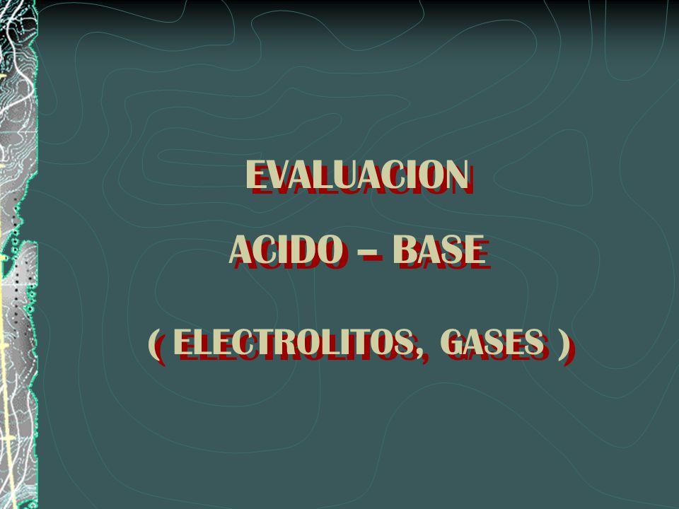 EVALUACION ACIDO – BASE ( ELECTROLITOS, GASES ) EVALUACION ACIDO – BASE ( ELECTROLITOS, GASES )