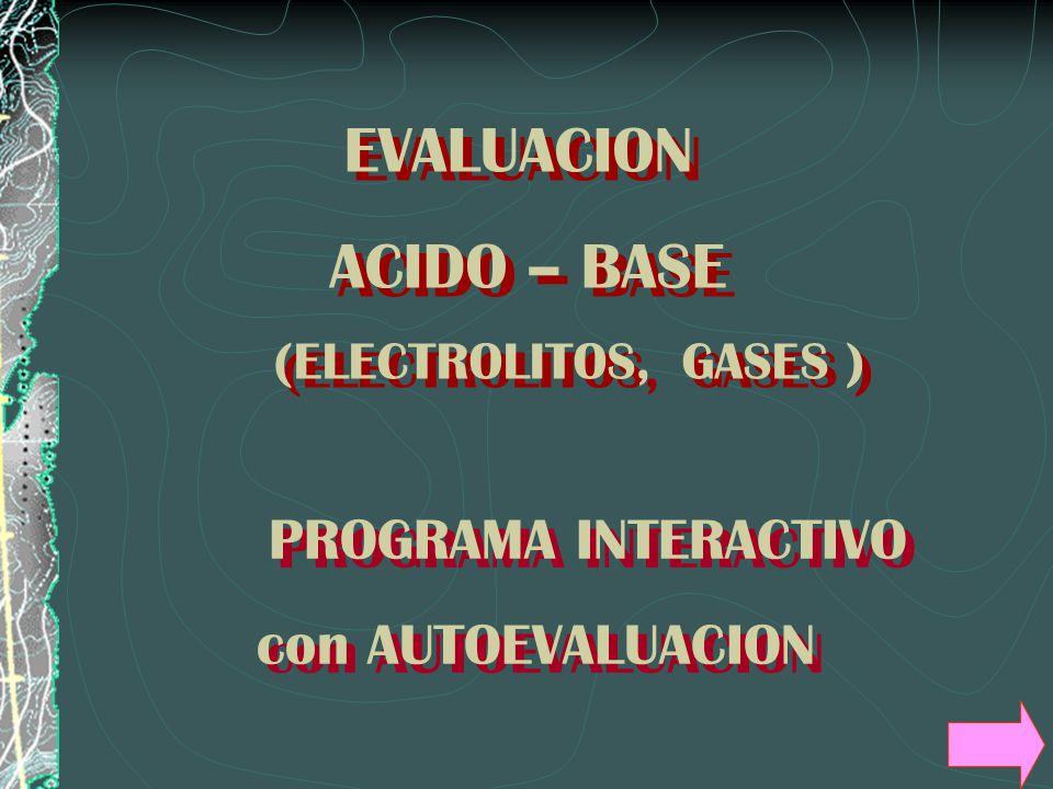 PROGRAMA INTERACTIVO con AUTOEVALUACION PROGRAMA INTERACTIVO con AUTOEVALUACION EVALUACION ACIDO – BASE (ELECTROLITOS, GASES ) EVALUACION ACIDO – BASE (ELECTROLITOS, GASES )