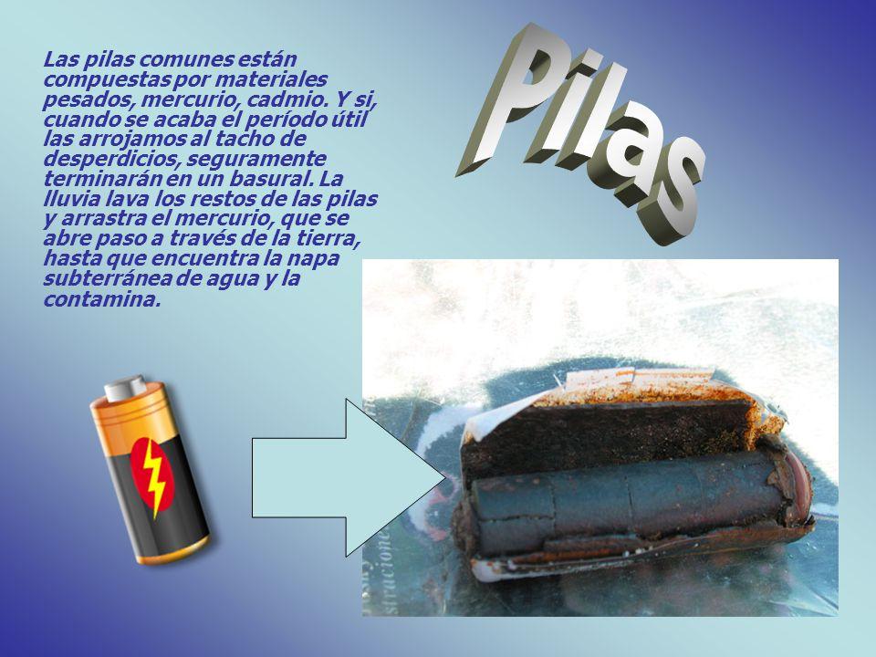Las pilas comunes están compuestas por materiales pesados, mercurio, cadmio. Y si, cuando se acaba el período útil las arrojamos al tacho de desperdic