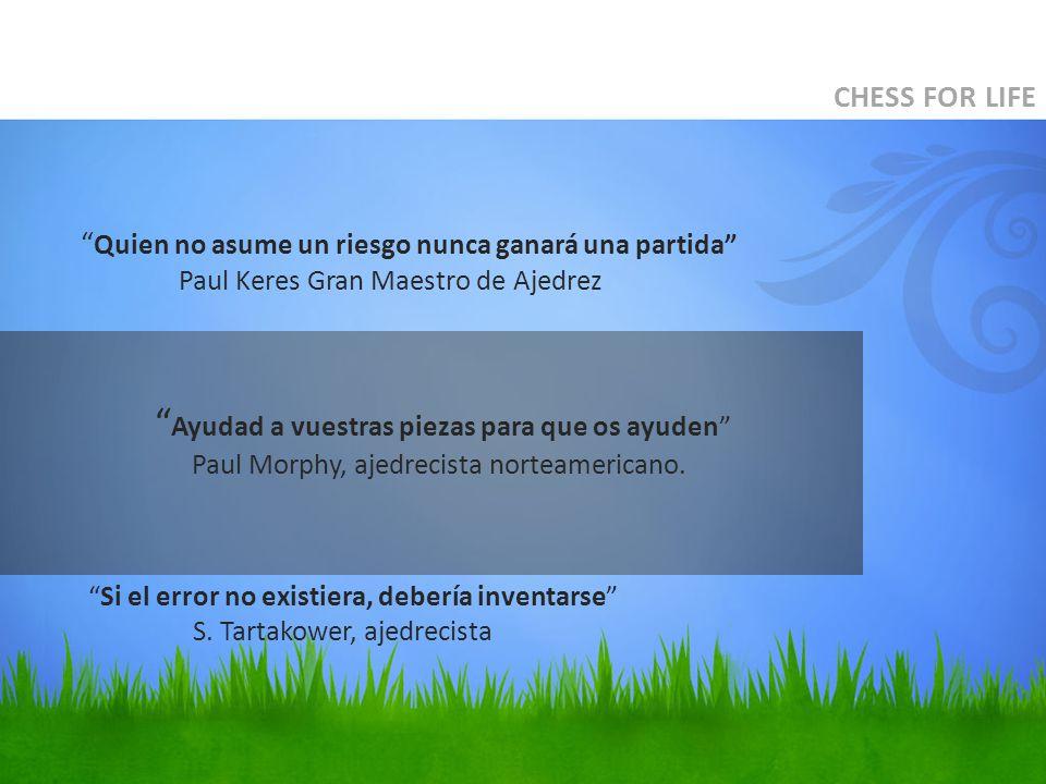CHESS FOR LIFE Quien no asume un riesgo nunca ganará una partida Paul Keres Gran Maestro de Ajedrez Ayudad a vuestras piezas para que os ayuden Paul Morphy, ajedrecista norteamericano.