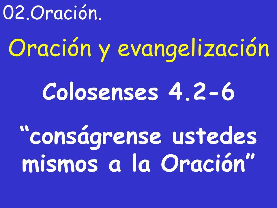 Oración y evangelización 02.Oración. Colosenses 4.2-6 conságrense ustedes mismos a la Oración