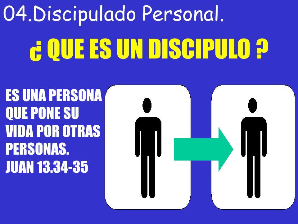 04.Discipulado Personal. ¿ QUE ES UN DISCIPULO ? ES UNA PERSONA QUE PONE SU VIDA POR OTRAS PERSONAS. JUAN 13.34-35