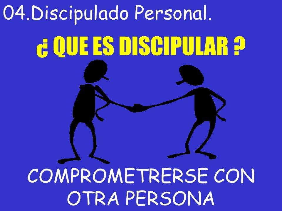 04.Discipulado Personal. ¿ QUE ES DISCIPULAR ? COMPROMETRERSE CON OTRA PERSONA