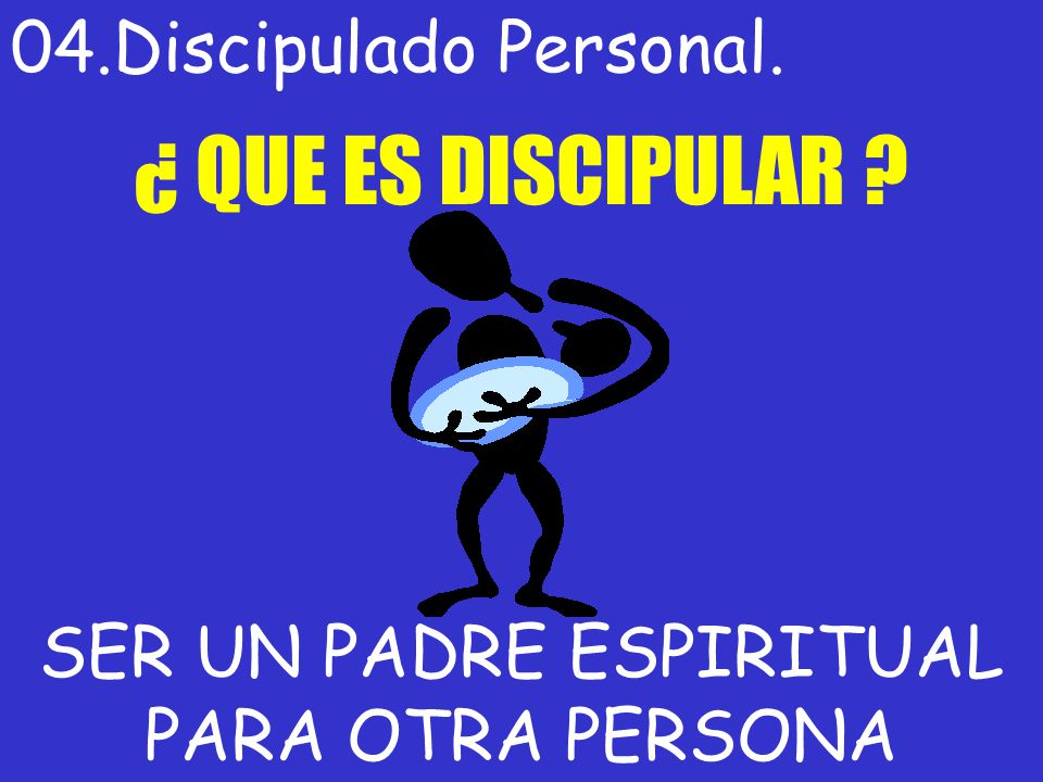 04.Discipulado Personal. ¿ QUE ES DISCIPULAR ? SER UN PADRE ESPIRITUAL PARA OTRA PERSONA