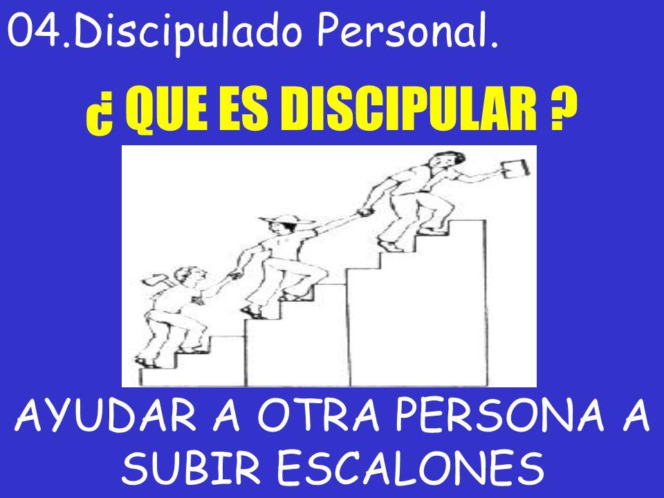 04.Discipulado Personal. ¿ QUE ES DISCIPULAR ? AYUDAR A OTRA PERSONA A SUBIR ESCALONES