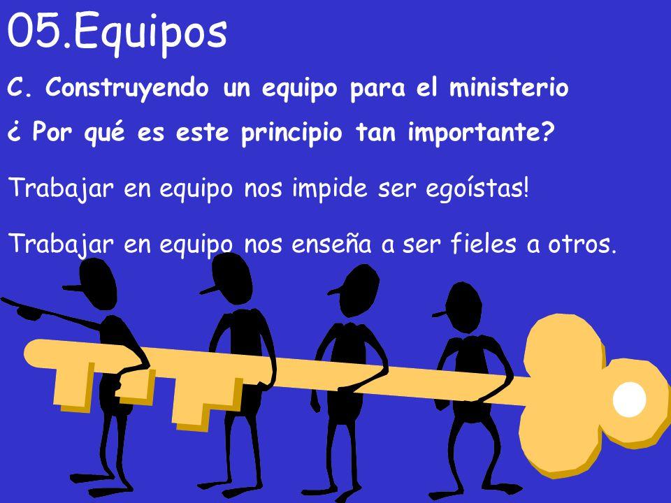 C. Construyendo un equipo para el ministerio ¿ Por qué es este principio tan importante? 05.Equipos Trabajar en equipo nos enseña a ser fieles a otros