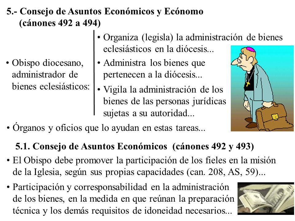 5.- Consejo de Asuntos Económicos y Ecónomo (cánones 492 a 494) Obispo diocesano, administrador de bienes eclesiásticos: Organiza (legisla) la adminis