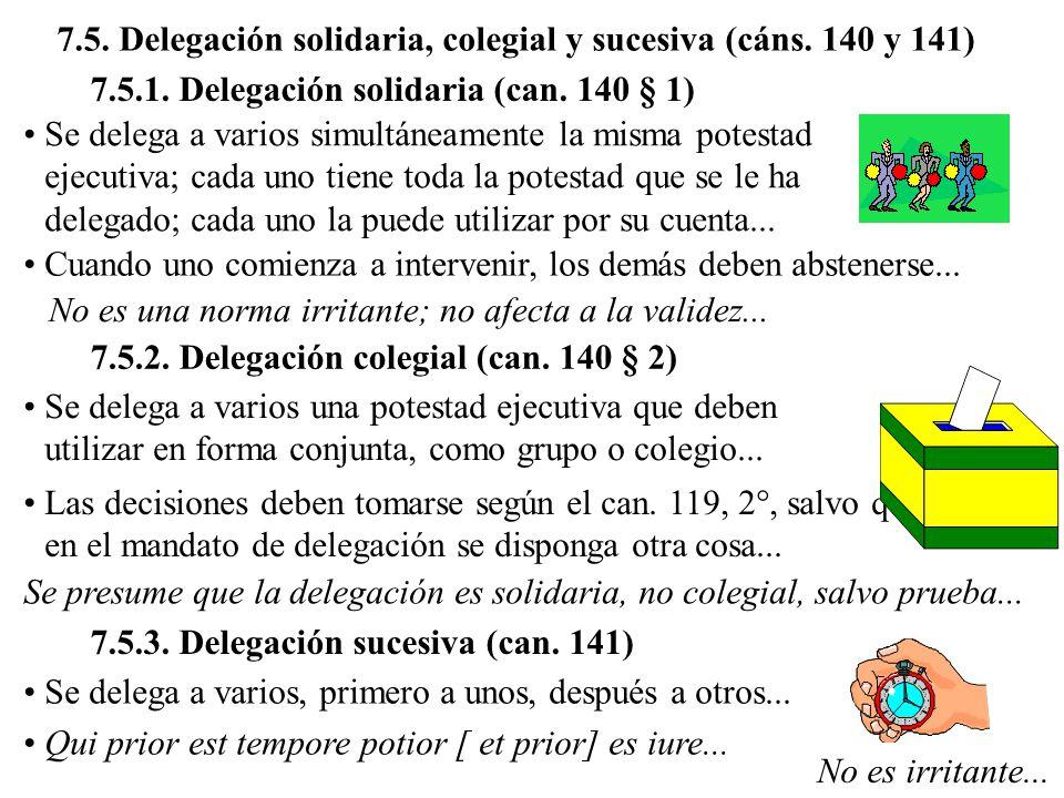 7.5. Delegación solidaria, colegial y sucesiva (cáns. 140 y 141) 7.5.1. Delegación solidaria (can. 140 § 1) Se delega a varios simultáneamente la mism