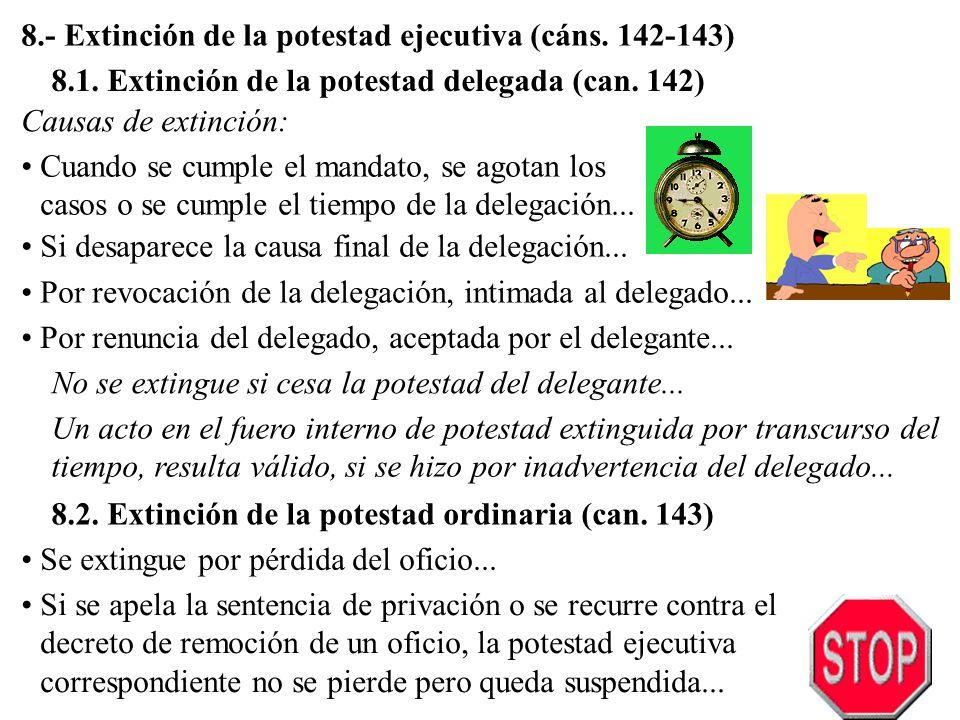 8.- Extinción de la potestad ejecutiva (cáns. 142-143) 8.1. Extinción de la potestad delegada (can. 142) Cuando se cumple el mandato, se agotan los ca