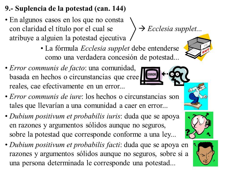 9.- Suplencia de la potestad (can. 144) En algunos casos en los que no consta con claridad el título por el cual se atribuye a alguien la potestad eje