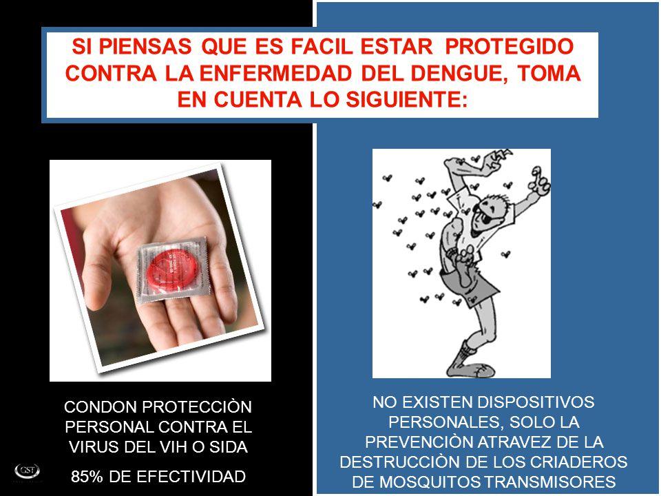 SI PIENSAS QUE ES FACIL ESTAR PROTEGIDO CONTRA LA ENFERMEDAD DEL DENGUE, TOMA EN CUENTA LO SIGUIENTE: CONDON PROTECCIÒN PERSONAL CONTRA EL VIRUS DEL VIH O SIDA 85% DE EFECTIVIDAD NO EXISTEN DISPOSITIVOS PERSONALES, SOLO LA PREVENCIÒN ATRAVEZ DE LA DESTRUCCIÒN DE LOS CRIADEROS DE MOSQUITOS TRANSMISORES