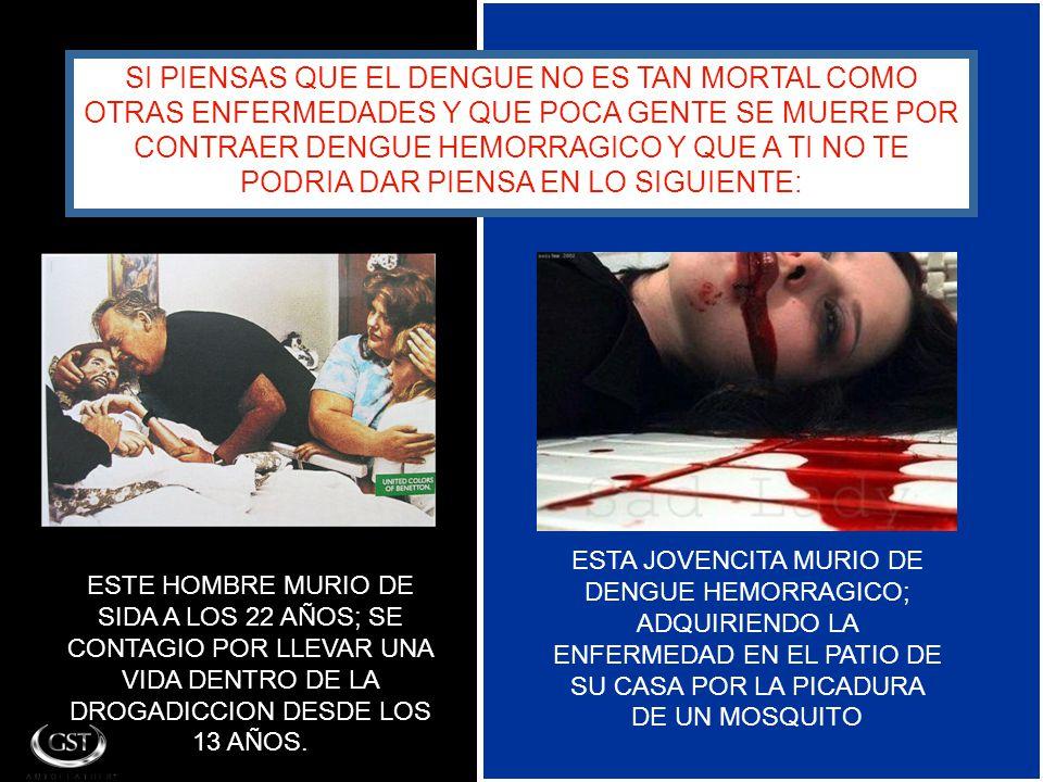 SI PIENSAS QUE EL DENGUE NO ES TAN MORTAL COMO OTRAS ENFERMEDADES Y QUE POCA GENTE SE MUERE POR CONTRAER DENGUE HEMORRAGICO Y QUE A TI NO TE PODRIA DAR PIENSA EN LO SIGUIENTE: ESTE HOMBRE MURIO DE SIDA A LOS 22 AÑOS; SE CONTAGIO POR LLEVAR UNA VIDA DENTRO DE LA DROGADICCION DESDE LOS 13 AÑOS.