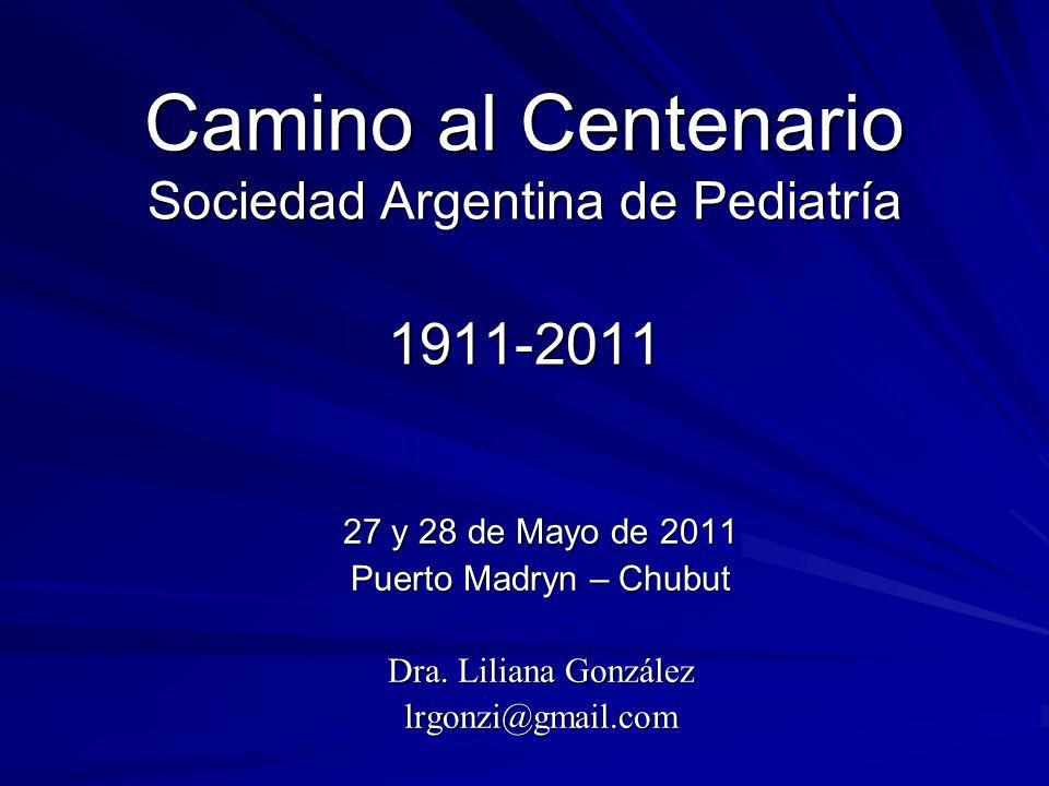 Camino al Centenario Sociedad Argentina de Pediatría 1911-2011 27 y 28 de Mayo de 2011 Puerto Madryn – Chubut Dra. Liliana González lrgonzi@gmail.com