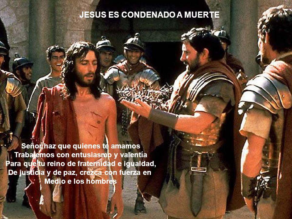 JESUS ES CONDENADO A MUERTE Señor,haz que quienes te amamos Trabajemos con entusiasmo y valentía Para que tu reino de fraternidad e igualdad, De justi