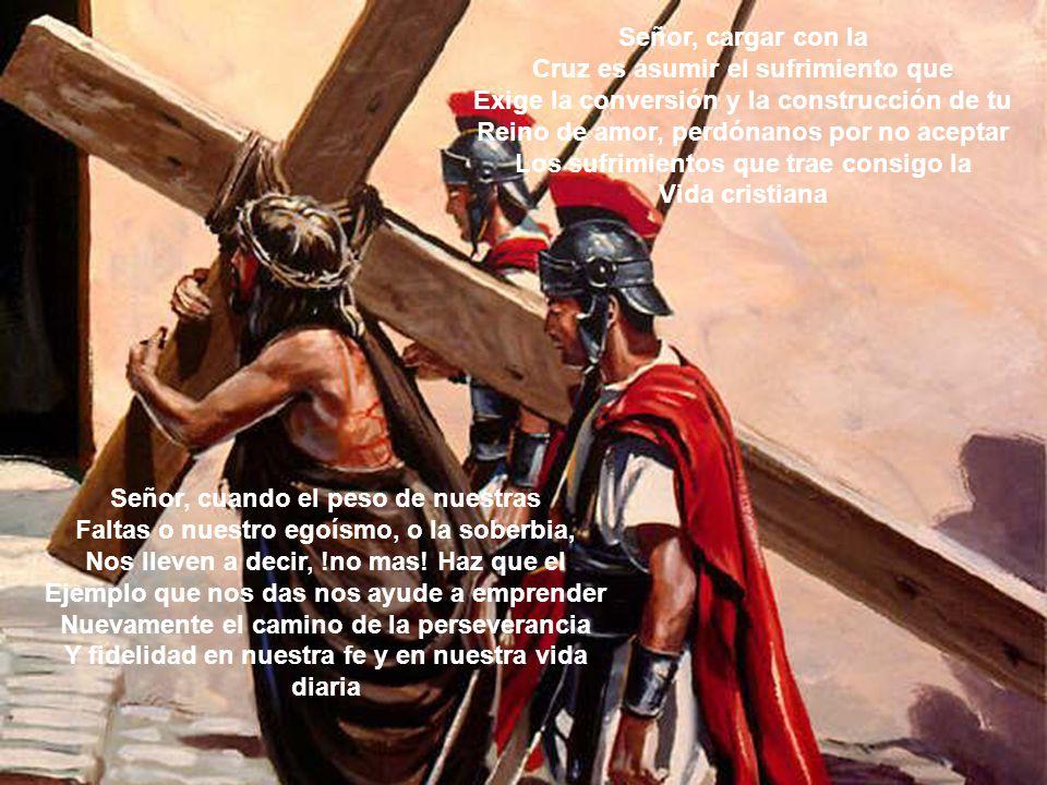 Señor, cargar con la Cruz es asumir el sufrimiento que Exige la conversión y la construcción de tu Reino de amor, perdónanos por no aceptar Los sufrim