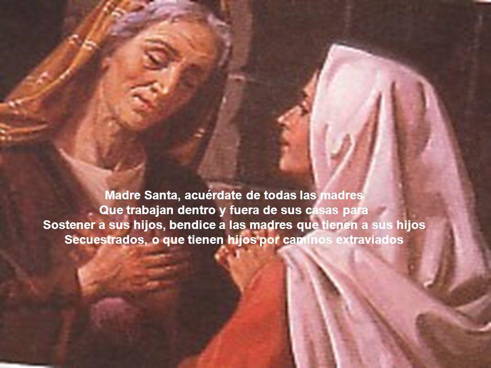 Madre Santa, acuérdate de todas las madres Que trabajan dentro y fuera de sus casas para Sostener a sus hijos, bendice a las madres que tienen a sus h