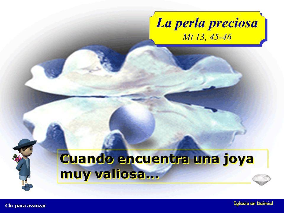 Iglesia en Daimiel La perla preciosa Mt 13, 45-46 La perla preciosa Mt 13, 45-46 Clic para avanzar El reino de Dios también se parece a un comerciante