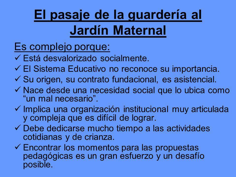 El pasaje de la guardería al Jardín Maternal Es complejo porque: Está desvalorizado socialmente. El Sistema Educativo no reconoce su importancia. Su o
