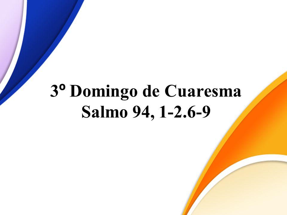 3 º Domingo de Cuaresma Salmo 94, 1-2.6-9