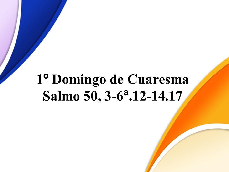 1 º Domingo de Cuaresma Salmo 50, 3-6 ª.12-14.17