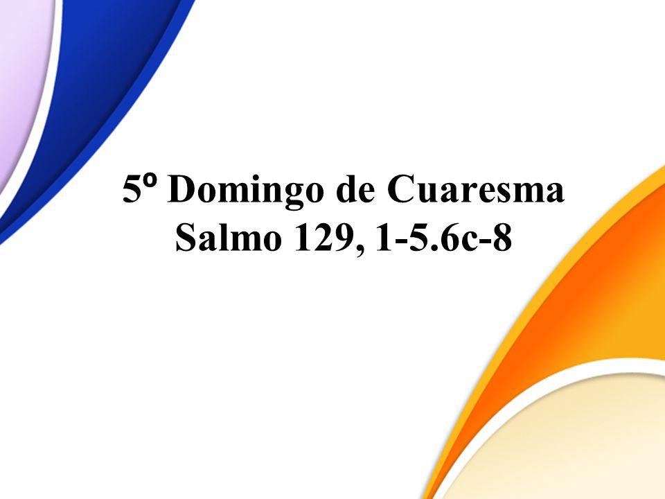 5 º Domingo de Cuaresma Salmo 129, 1-5.6c-8