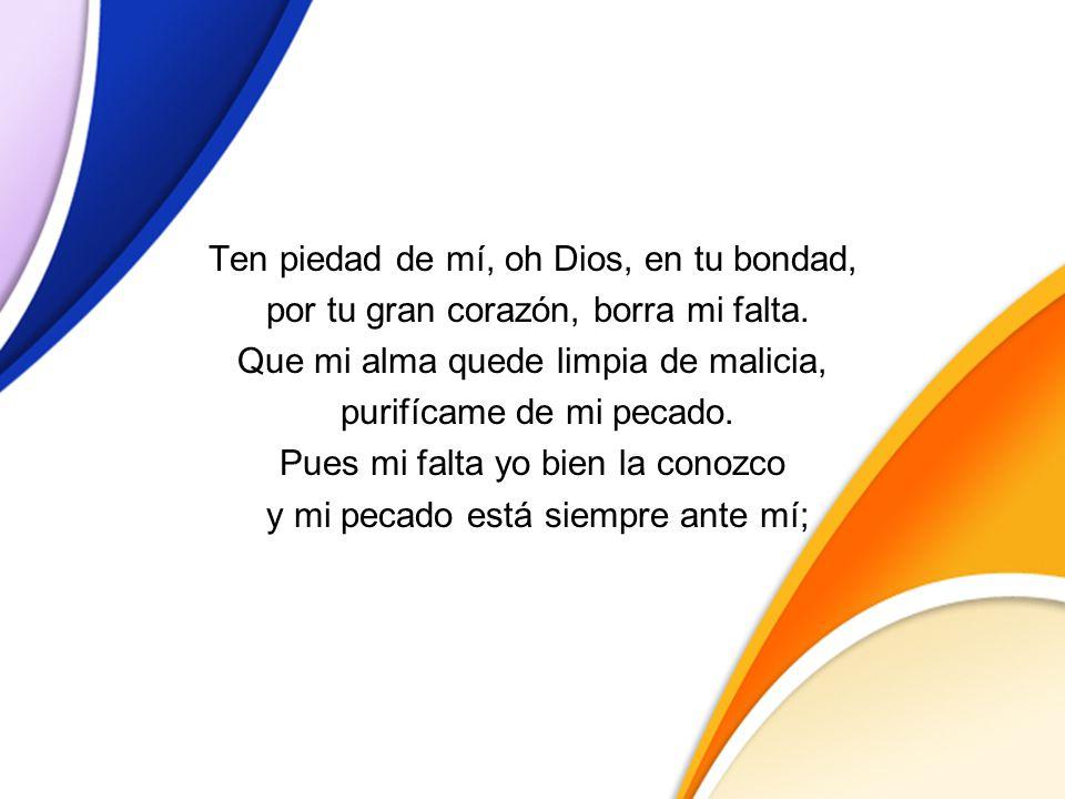 Ten piedad de mí, oh Dios, en tu bondad, por tu gran corazón, borra mi falta. Que mi alma quede limpia de malicia, purifícame de mi pecado. Pues mi fa