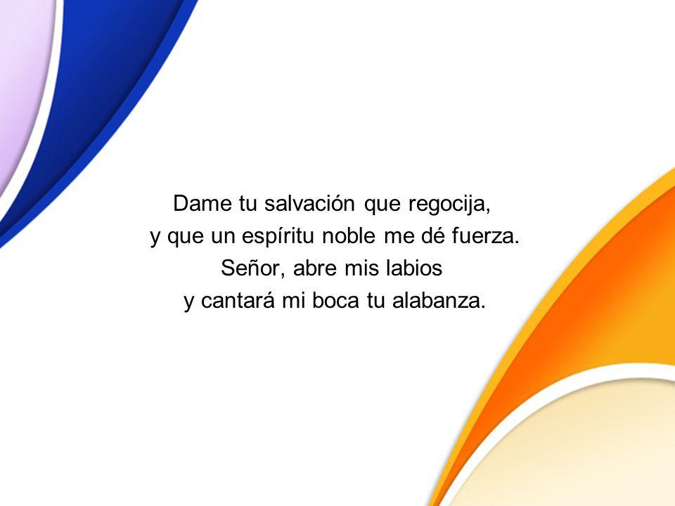 Dame tu salvación que regocija, y que un espíritu noble me dé fuerza. Señor, abre mis labios y cantará mi boca tu alabanza.