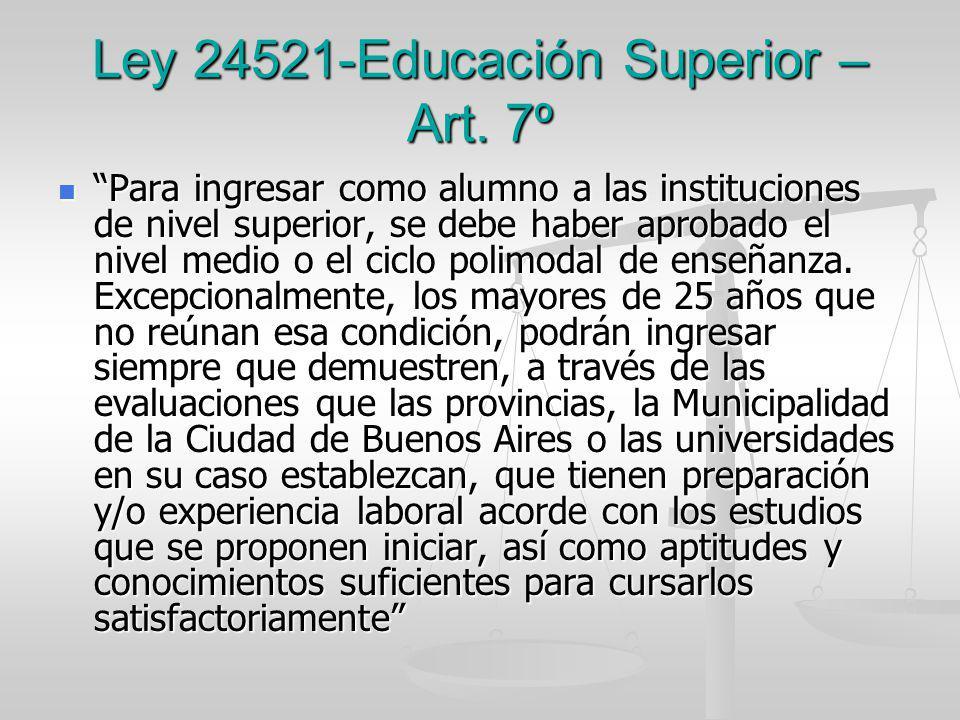 Ley 24521-Educación Superior – Art. 7º Para ingresar como alumno a las instituciones de nivel superior, se debe haber aprobado el nivel medio o el cic