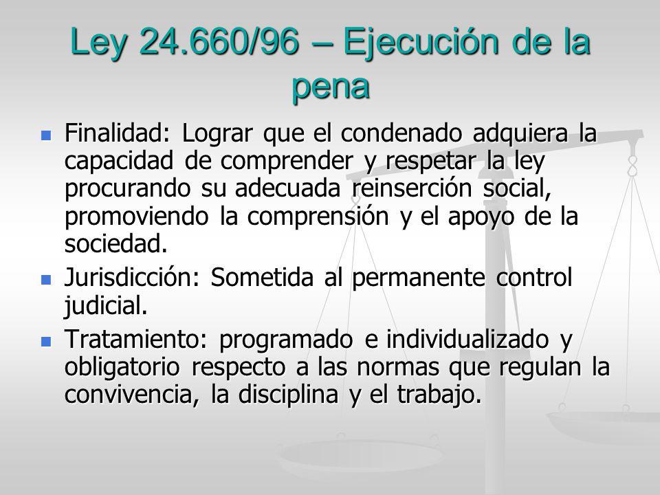 Ley 24.660/96 – Ejecución de la pena Finalidad: Lograr que el condenado adquiera la capacidad de comprender y respetar la ley procurando su adecuada r