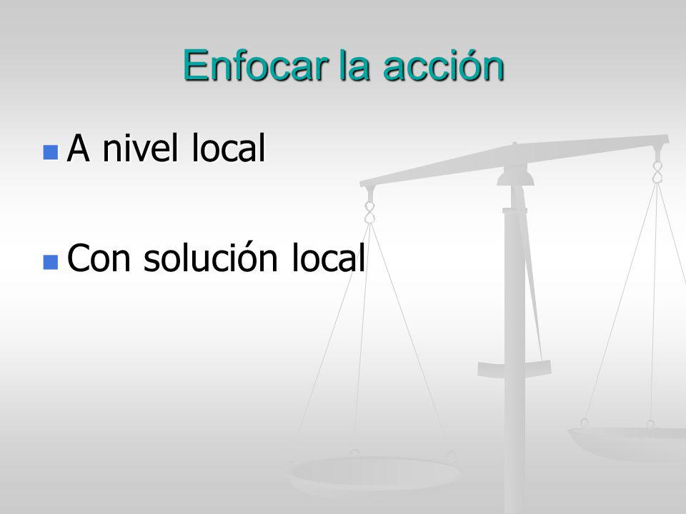 Enfocar la acción A nivel local A nivel local Con solución local Con solución local