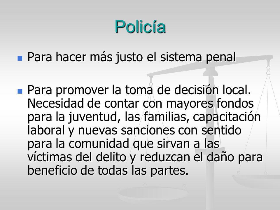 Policía Para hacer más justo el sistema penal Para hacer más justo el sistema penal Para promover la toma de decisión local. Necesidad de contar con m
