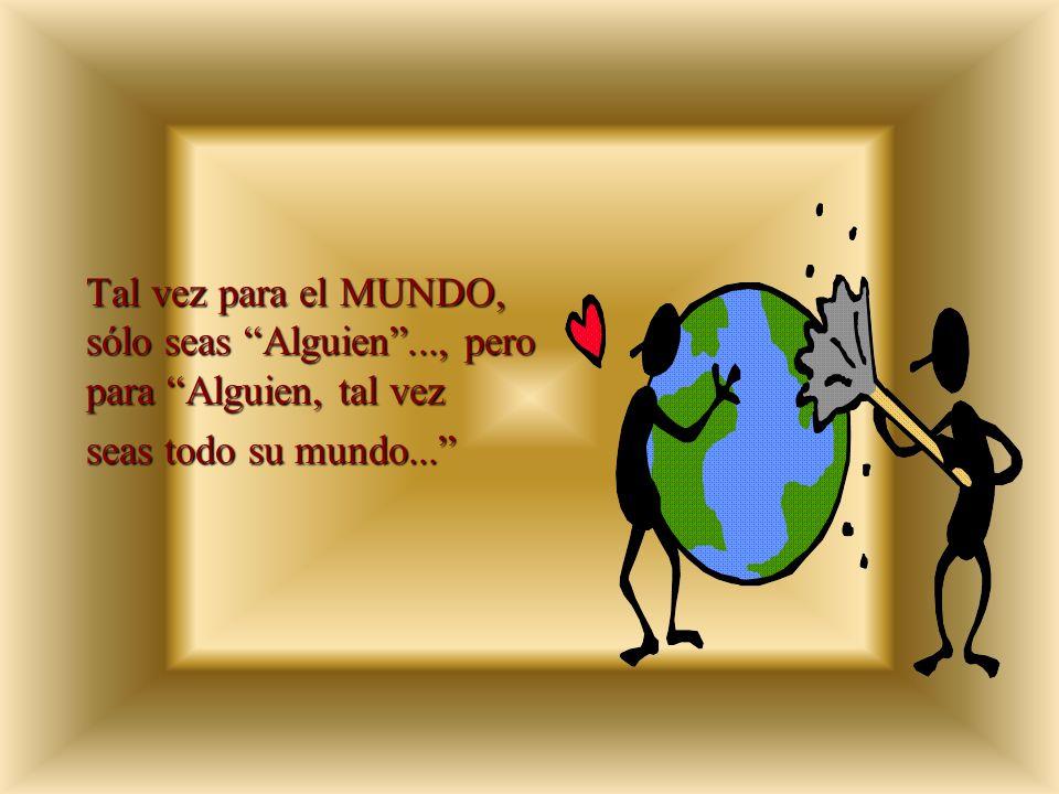 Tal vez para el MUNDO, sólo seas Alguien..., pero para Alguien, tal vez seas todo su mundo...