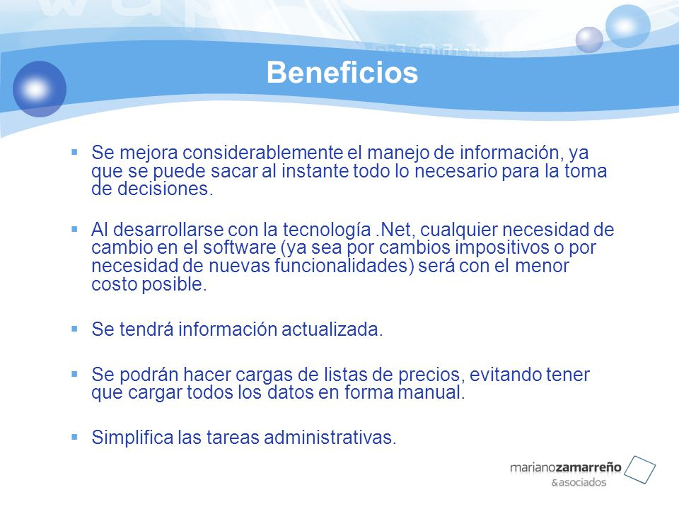 Beneficios Se mejora considerablemente el manejo de información, ya que se puede sacar al instante todo lo necesario para la toma de decisiones. Al de