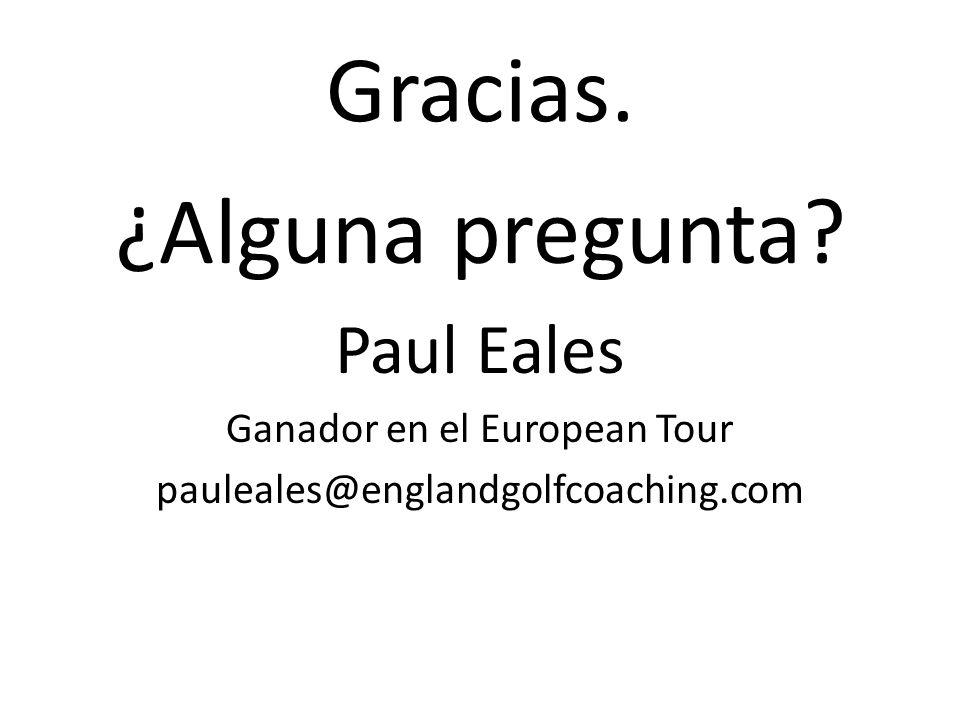Gracias. ¿Alguna pregunta Paul Eales Ganador en el European Tour pauleales@englandgolfcoaching.com