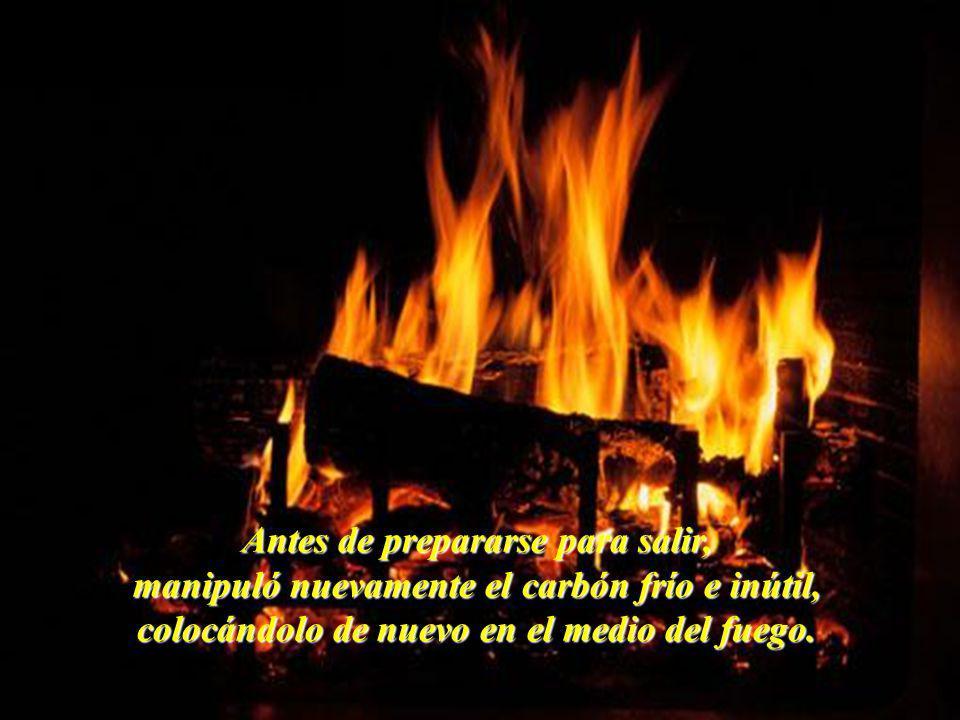 Antes de prepararse para salir, manipuló nuevamente el carbón frío e inútil, colocándolo de nuevo en el medio del fuego.