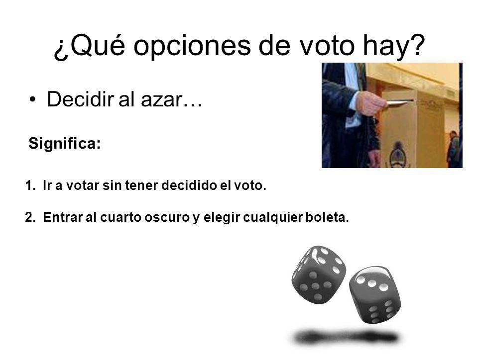¿Qué opciones de voto hay? Decidir al azar… 1.Ir a votar sin tener decidido el voto. 2.Entrar al cuarto oscuro y elegir cualquier boleta. Significa: