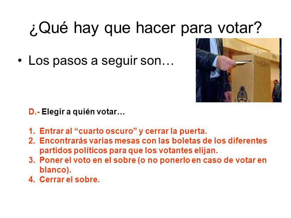 ¿Qué hay que hacer para votar? Los pasos a seguir son… D.- Elegir a quién votar… 1.Entrar al cuarto oscuro y cerrar la puerta. 2.Encontrarás varias me