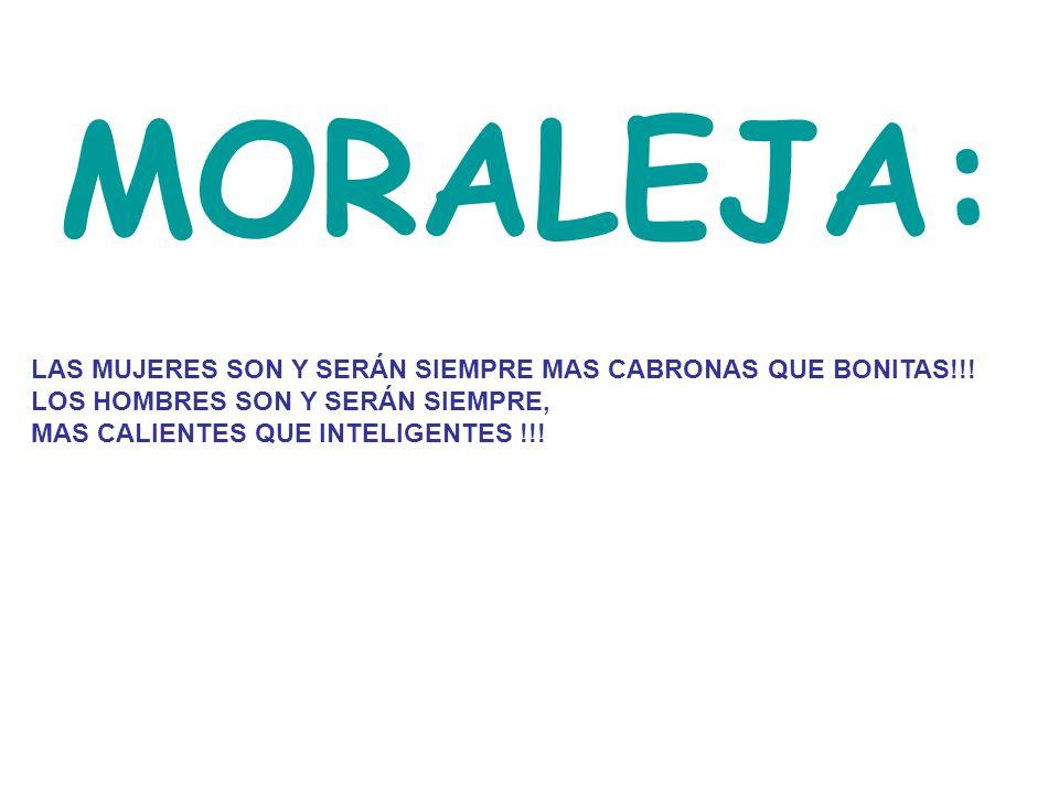 MORALEJA: LAS MUJERES SON Y SERÁN SIEMPRE MAS CABRONAS QUE BONITAS!!! LOS HOMBRES SON Y SERÁN SIEMPRE, MAS CALIENTES QUE INTELIGENTES !!!