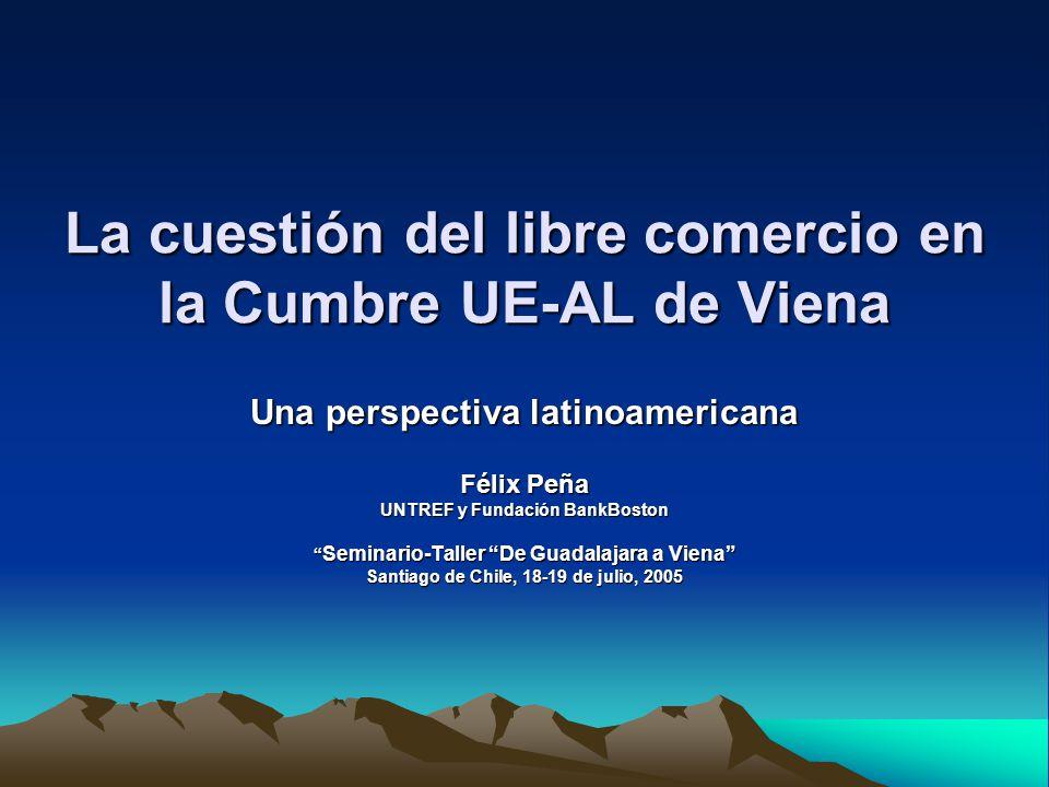 La cuestión del libre comercio en la Cumbre UE-AL de Viena Una perspectiva latinoamericana Félix Peña UNTREF y Fundación BankBoston Seminario-Taller D