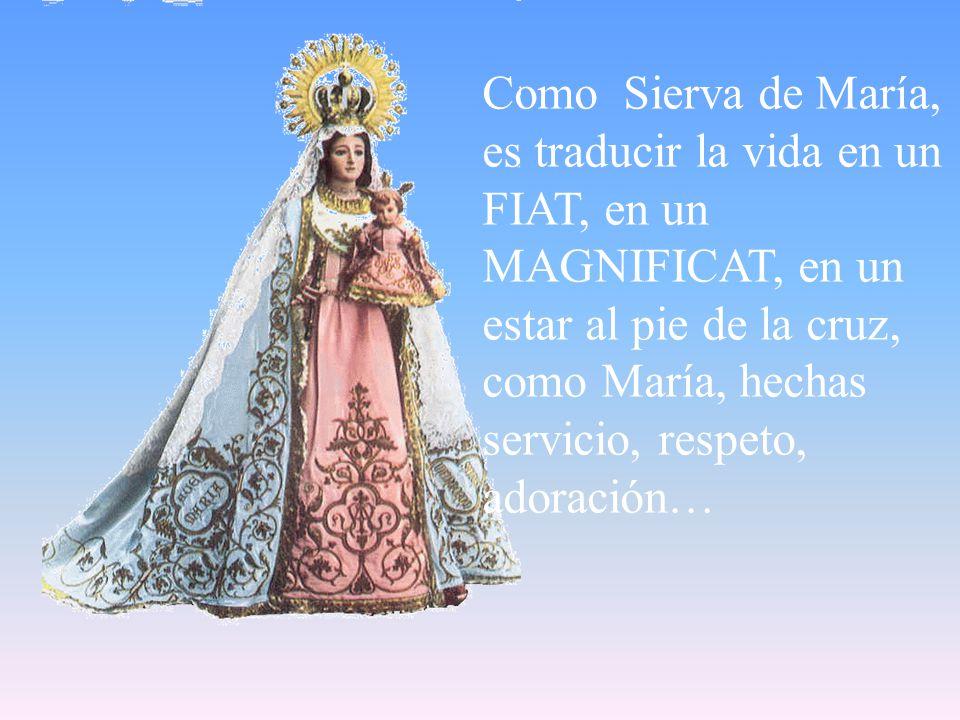 Como Sierva de María, es traducir la vida en un FIAT, en un MAGNIFICAT, en un estar al pie de la cruz, como María, hechas servicio, respeto, adoración…