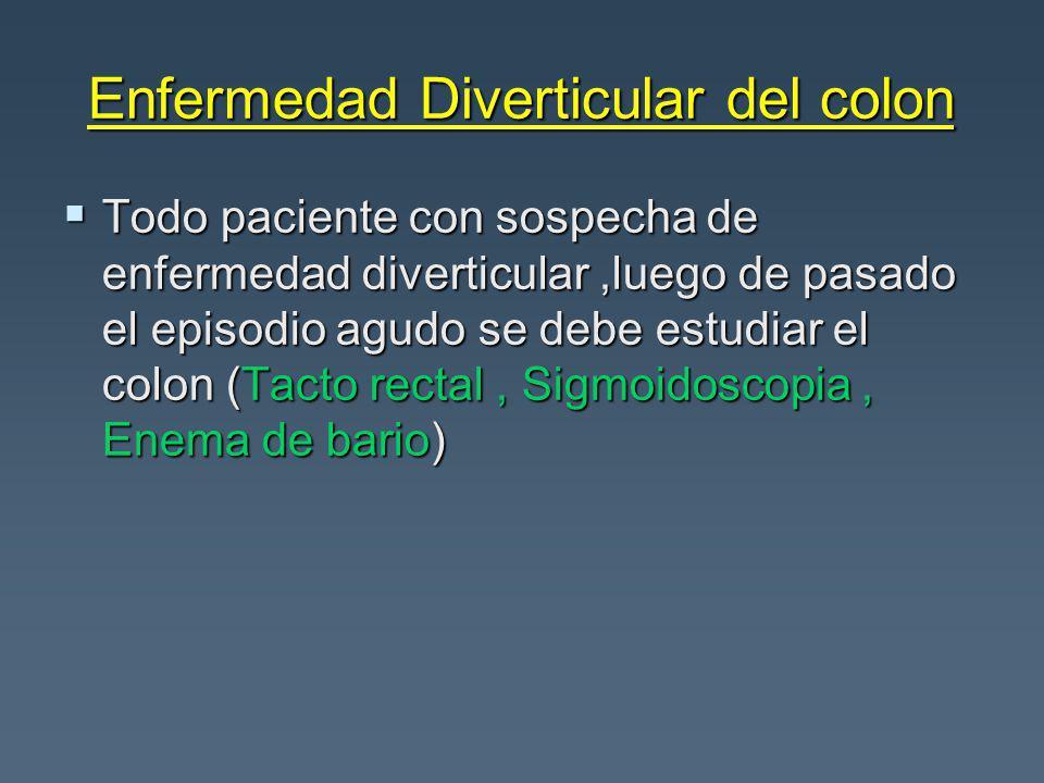 Enfermedad Diverticular del colon Todo paciente con sospecha de enfermedad diverticular,luego de pasado el episodio agudo se debe estudiar el colon (T
