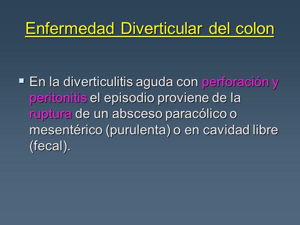 Enfermedad Diverticular del colon En la diverticulitis aguda con perforación y peritonitis el episodio proviene de la ruptura de un absceso paracólico o mesentérico (purulenta) o en cavidad libre (fecal).
