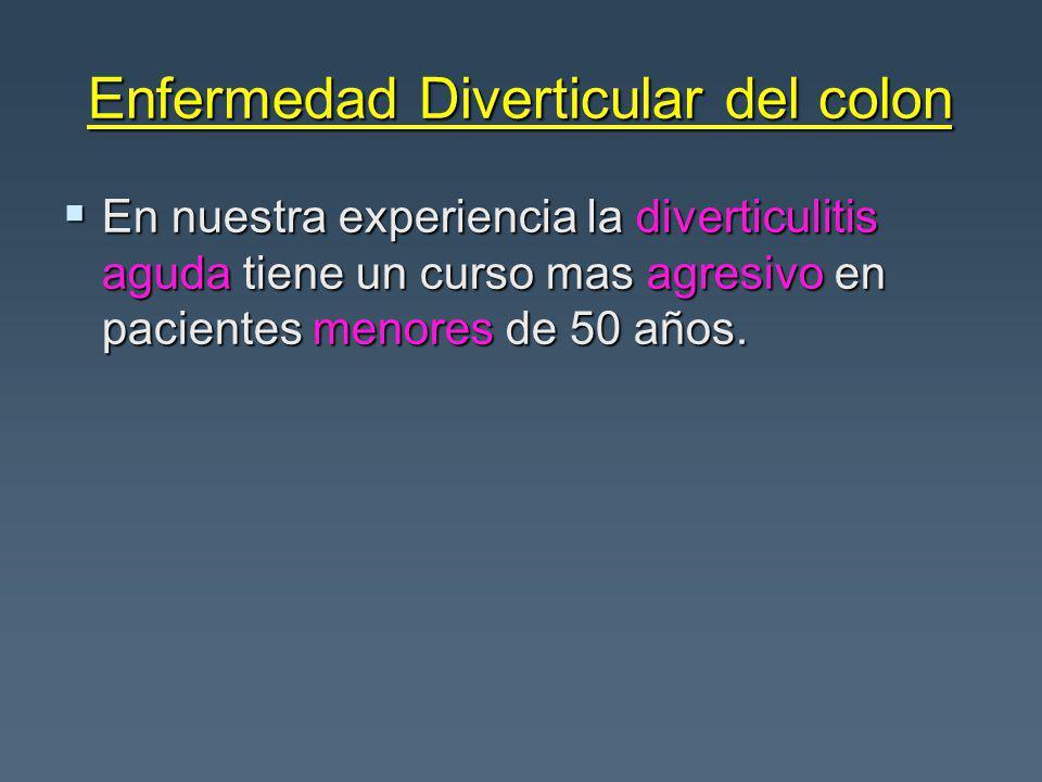 Enfermedad Diverticular del colon En nuestra experiencia la diverticulitis aguda tiene un curso mas agresivo en pacientes menores de 50 años.