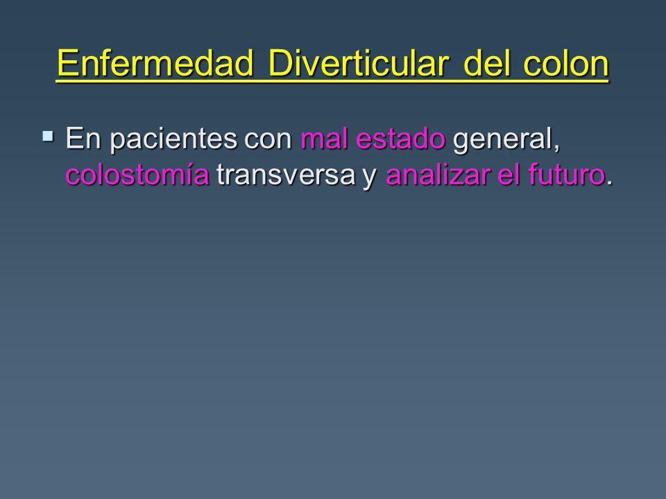 Enfermedad Diverticular del colon En pacientes con mal estado general, colostomía transversa y analizar el futuro. En pacientes con mal estado general