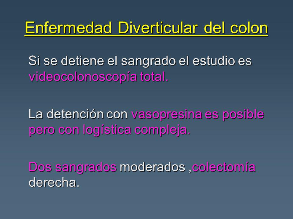 Enfermedad Diverticular del colon Si se detiene el sangrado el estudio es videocolonoscopía total. Si se detiene el sangrado el estudio es videocolono