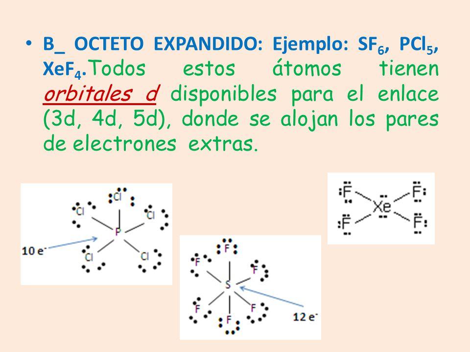 B_ OCTETO EXPANDIDO: Ejemplo: SF 6, PCl 5, XeF 4. Todos estos átomos tienen orbitales d disponibles para el enlace (3d, 4d, 5d), donde se alojan los p