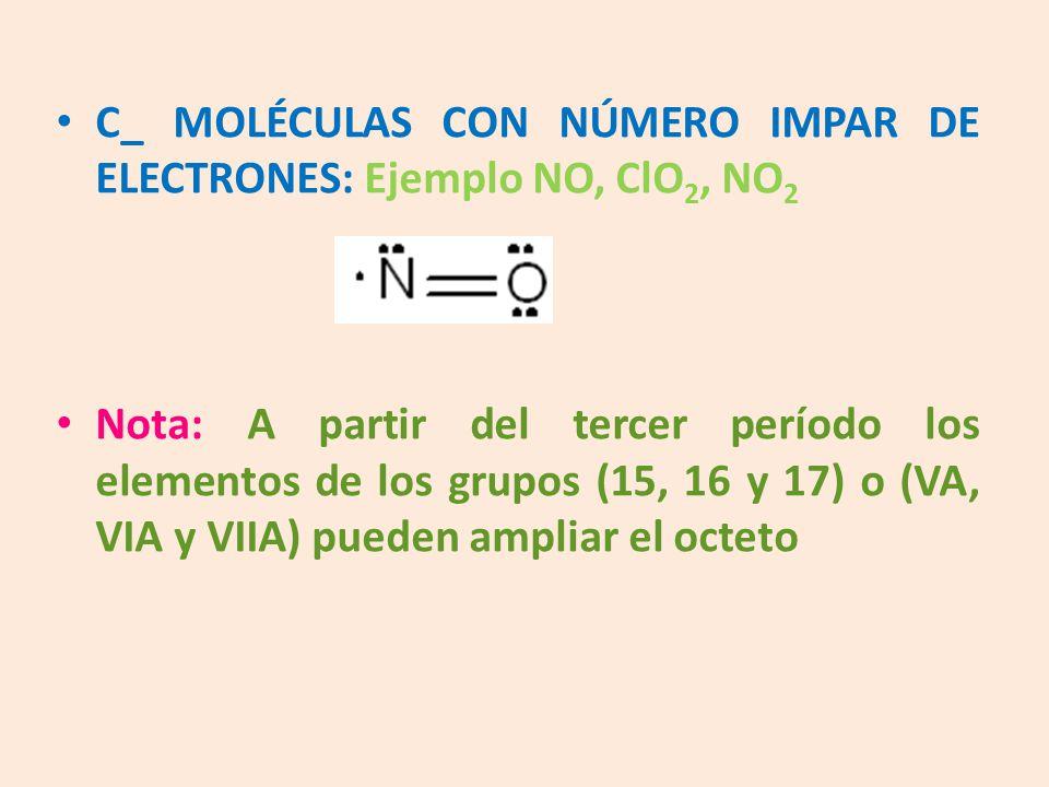 C_ MOLÉCULAS CON NÚMERO IMPAR DE ELECTRONES: Ejemplo NO, ClO 2, NO 2 Nota: A partir del tercer período los elementos de los grupos (15, 16 y 17) o (VA, VIA y VIIA) pueden ampliar el octeto